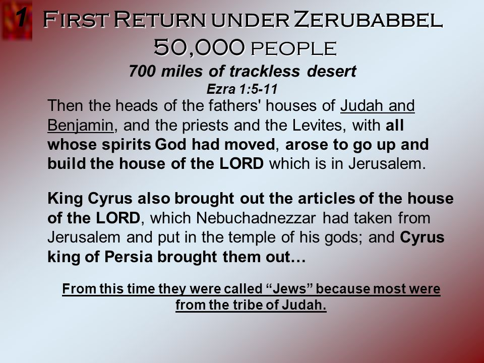 1 First Return under Zerubabbel 50,000 people 700 miles of trackless desert Ezra 1:5-11.