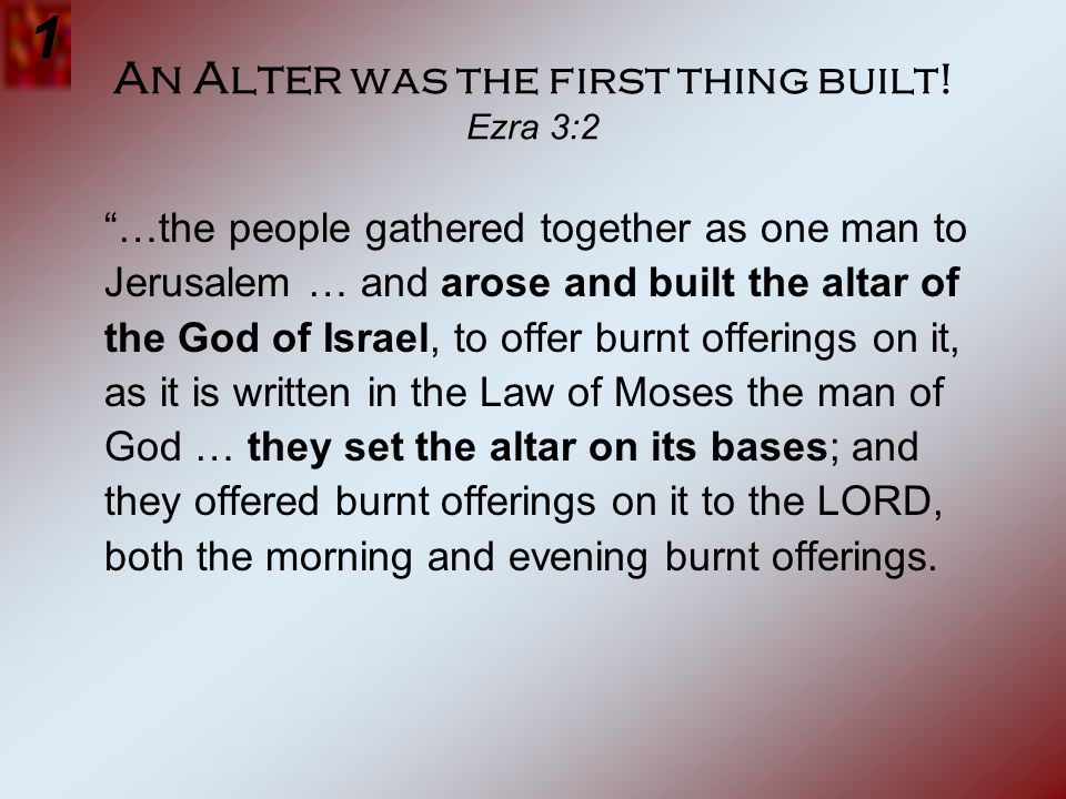 An Alter was the first thing built! Ezra 3:2