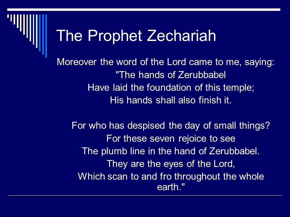 The Prophet Zechariah Moreover the word of the Lord came to me, saying: The hands of Zerubbabel. Have laid the foundation of this temple;