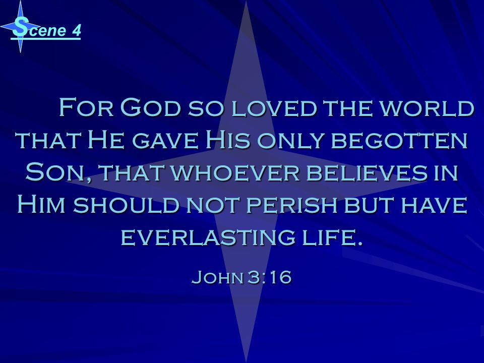 Scene 4 For God so loved the world that He gave His only begotten Son, that whoever believes in Him should not perish but have everlasting life.