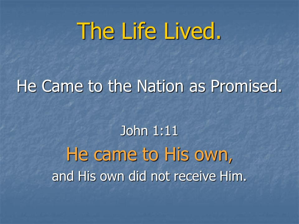 The Life Lived. He came to His own, He Came to the Nation as Promised.