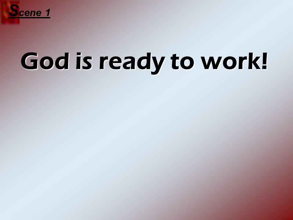 Scene 1 God is ready to work!