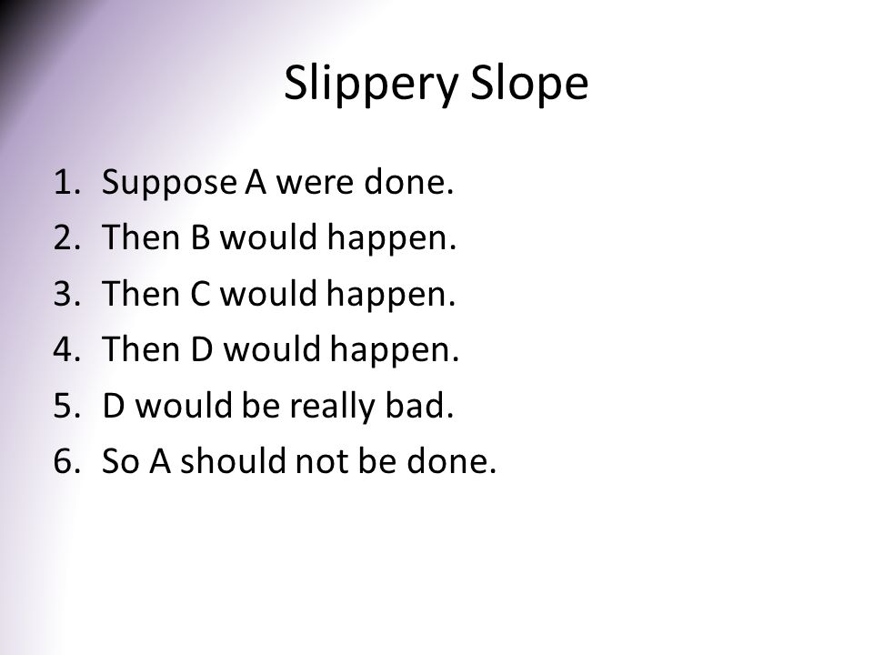 Slippery Slope Suppose A were done. Then B would happen.