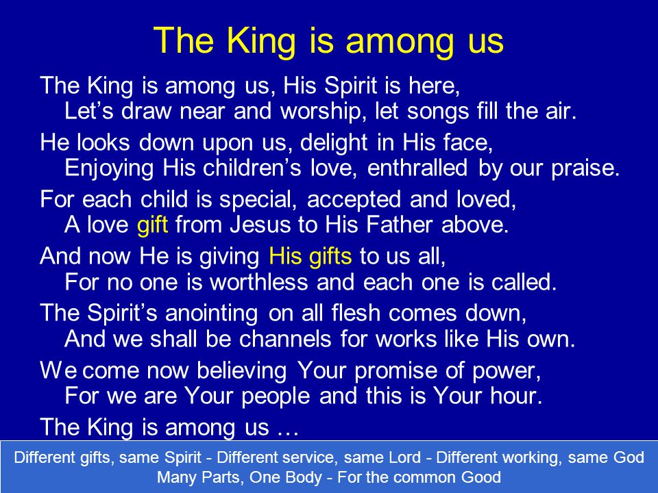 The King is among us The King is among us, His Spirit is here, Let's draw near and worship, let songs fill the air.