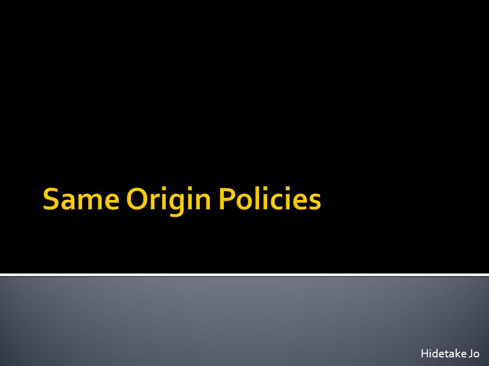 Same Origin Policies Hidetake Jo
