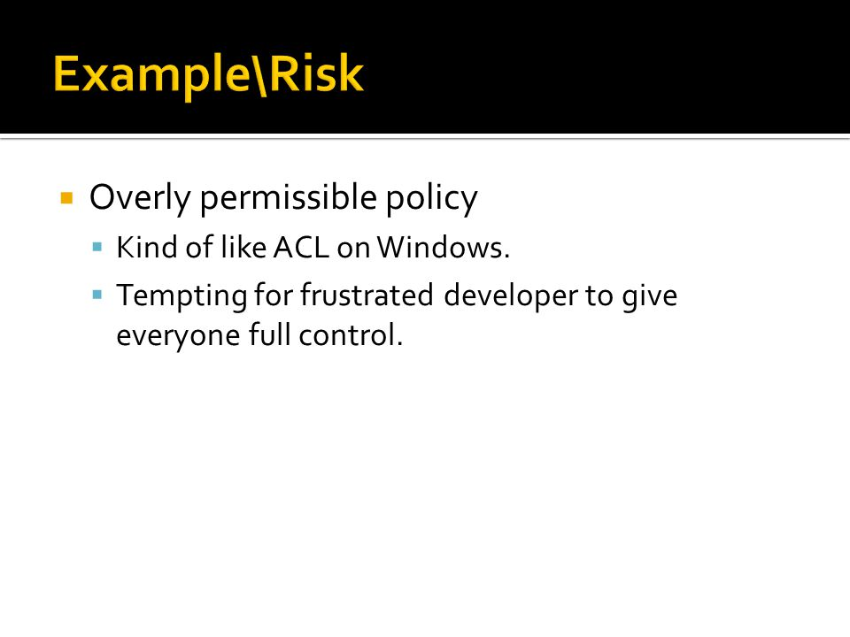 Example\Risk Overly permissible policy Kind of like ACL on Windows.