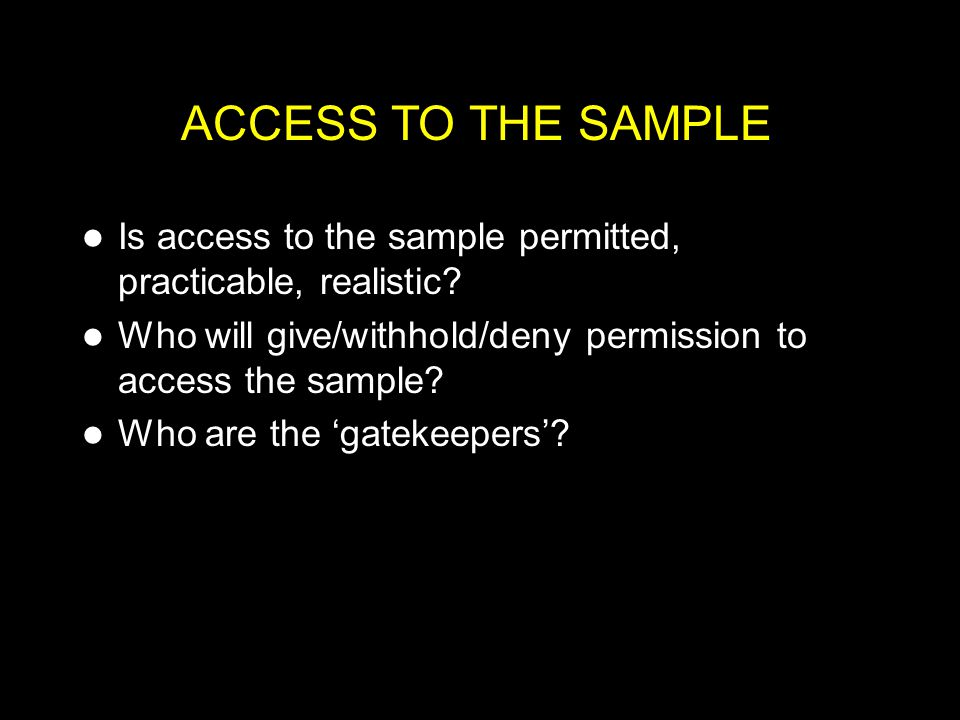 ACCESS TO THE SAMPLE Is access to the sample permitted, practicable, realistic Who will give/withhold/deny permission to access the sample