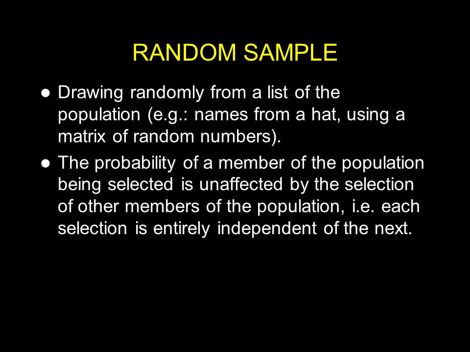RANDOM SAMPLE Drawing randomly from a list of the population (e.g.: names from a hat, using a matrix of random numbers).