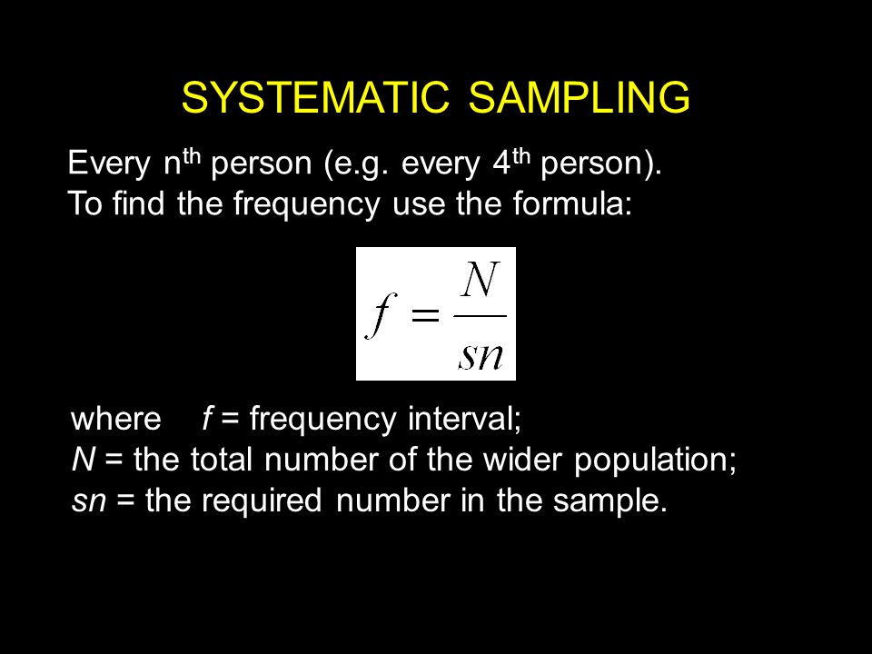 SYSTEMATIC SAMPLING Every nth person (e.g. every 4th person).