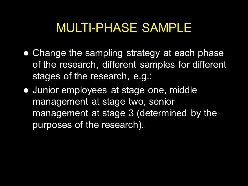 MULTI-PHASE SAMPLE Change the sampling strategy at each phase of the research, different samples for different stages of the research, e.g.: