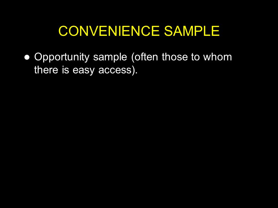 CONVENIENCE SAMPLE Opportunity sample (often those to whom there is easy access).