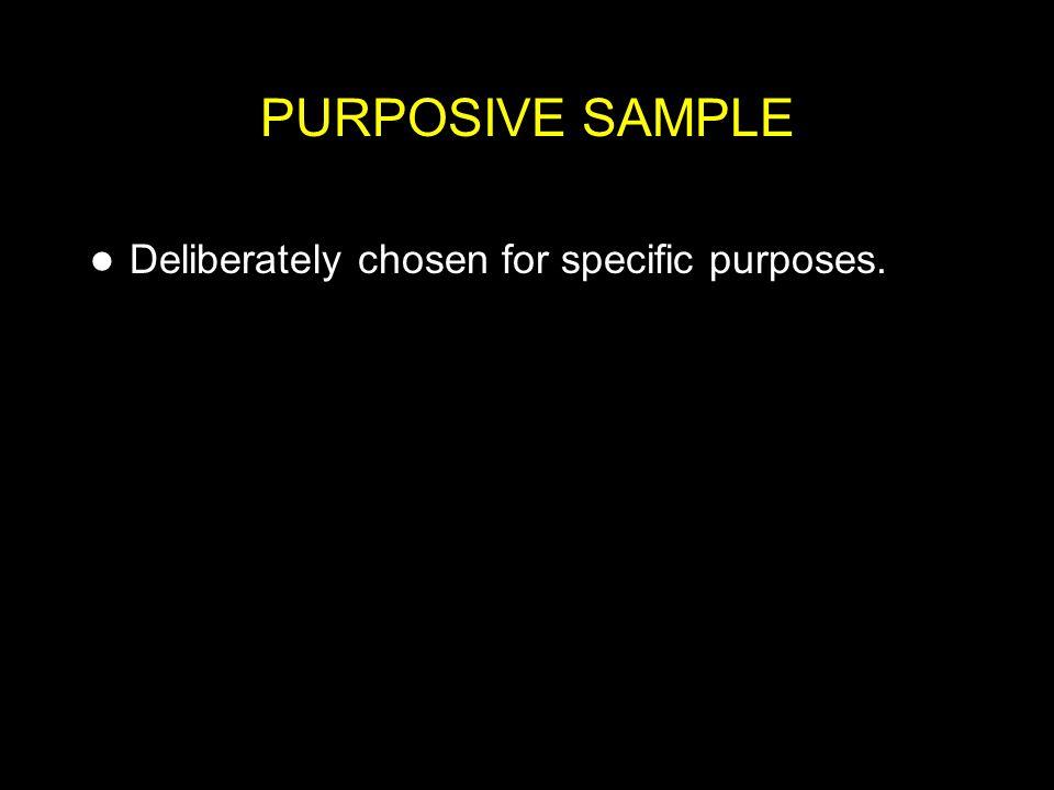 PURPOSIVE SAMPLE Deliberately chosen for specific purposes.