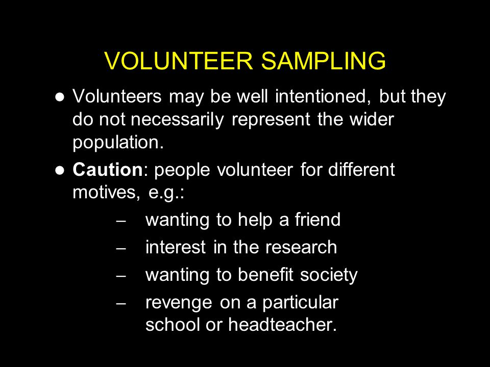 VOLUNTEER SAMPLING Volunteers may be well intentioned, but they do not necessarily represent the wider population.