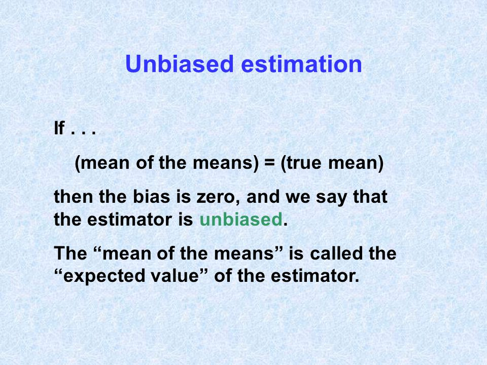 Unbiased estimation If . . . (mean of the means) = (true mean)