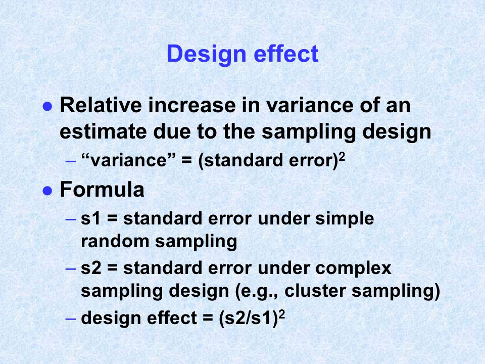 Design effect Relative increase in variance of an estimate due to the sampling design. variance = (standard error)2.