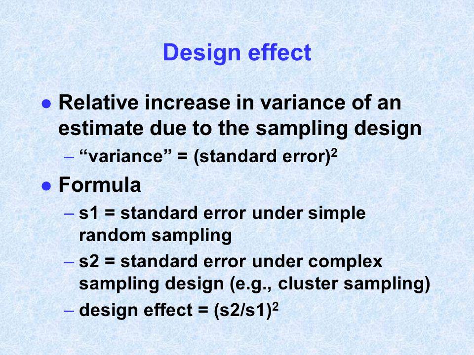 Design effect Relative increase in variance of an estimate due to the sampling design. variance = (standard error)2.
