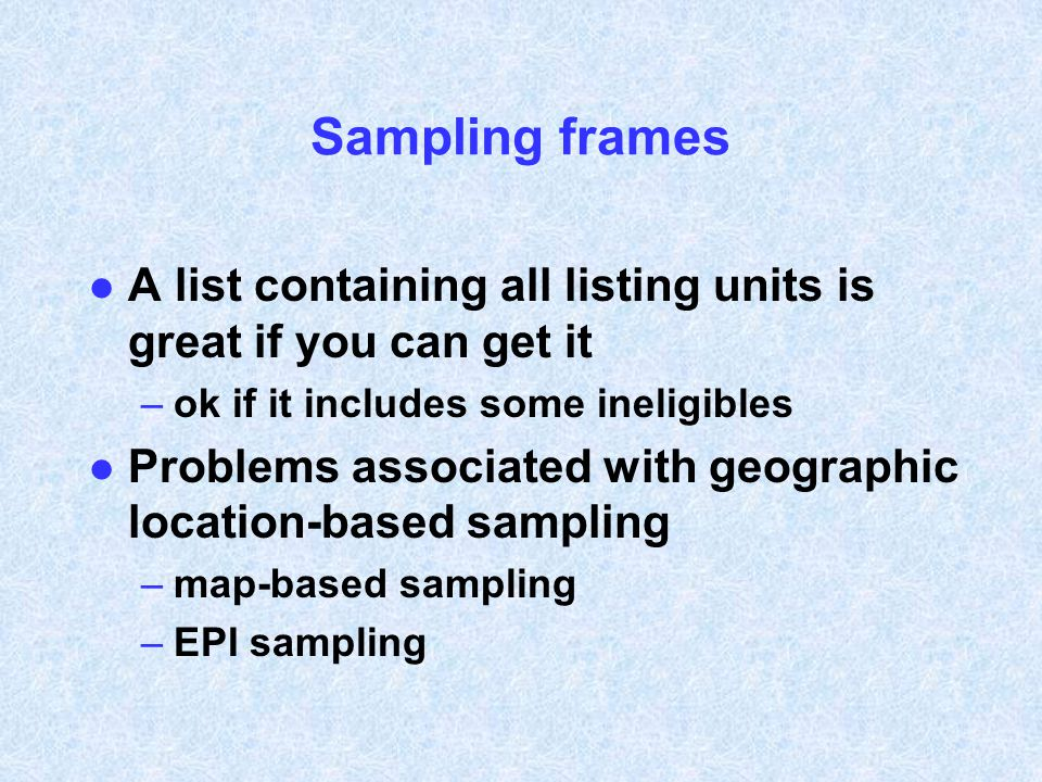 Sampling frames A list containing all listing units is great if you can get it. ok if it includes some ineligibles.