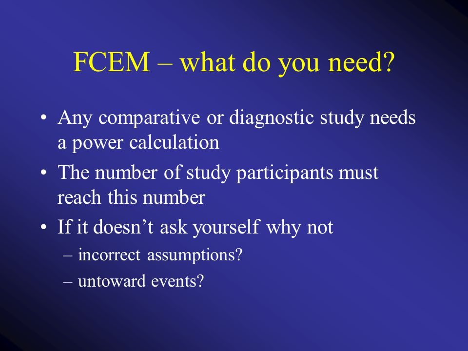 FCEM – what do you need Any comparative or diagnostic study needs a power calculation. The number of study participants must reach this number.