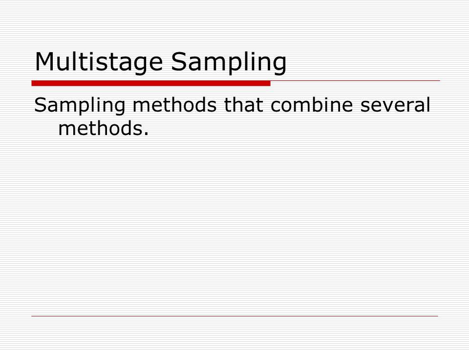Multistage Sampling Sampling methods that combine several methods.