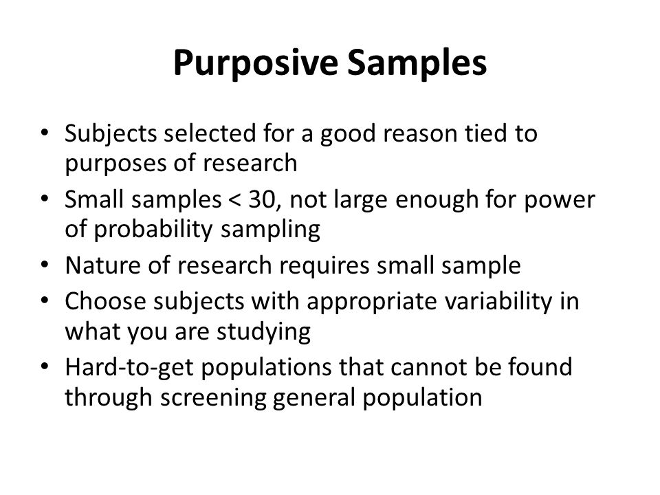 Purposive Samples Subjects selected for a good reason tied to purposes of research.