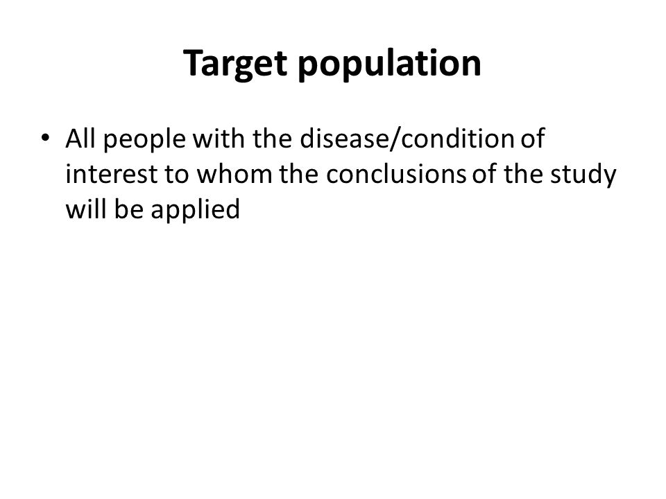 Target population All people with the disease/condition of interest to whom the conclusions of the study will be applied.