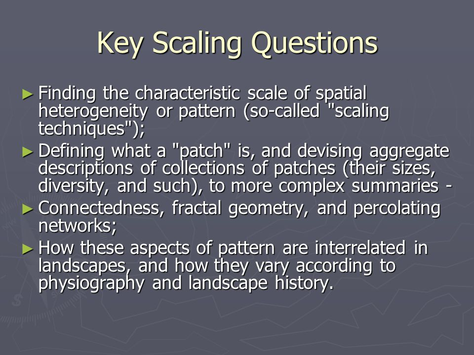 Key Scaling Questions Finding the characteristic scale of spatial heterogeneity or pattern (so-called scaling techniques );