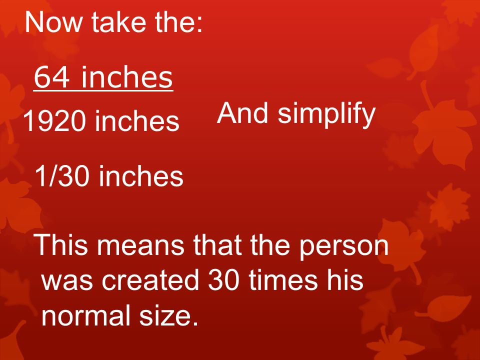 Now take the: 64 inches. And simplify inches. 1/30 inches. This means that the person. was created 30 times his.