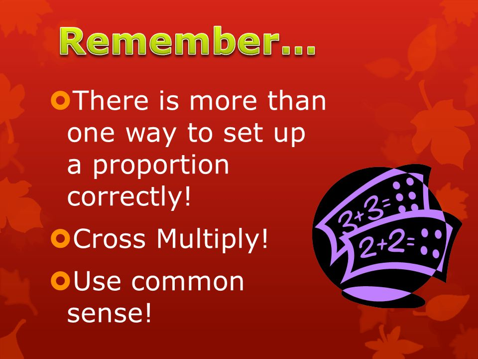 Remember… There is more than one way to set up a proportion correctly!