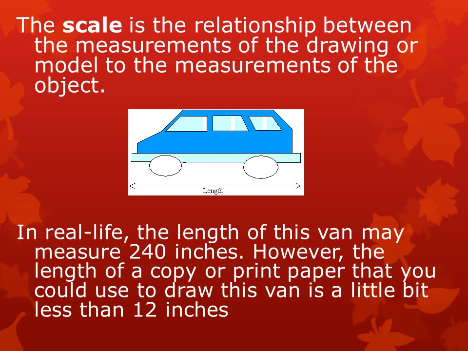 The scale is the relationship between the measurements of the drawing or model to the measurements of the object.