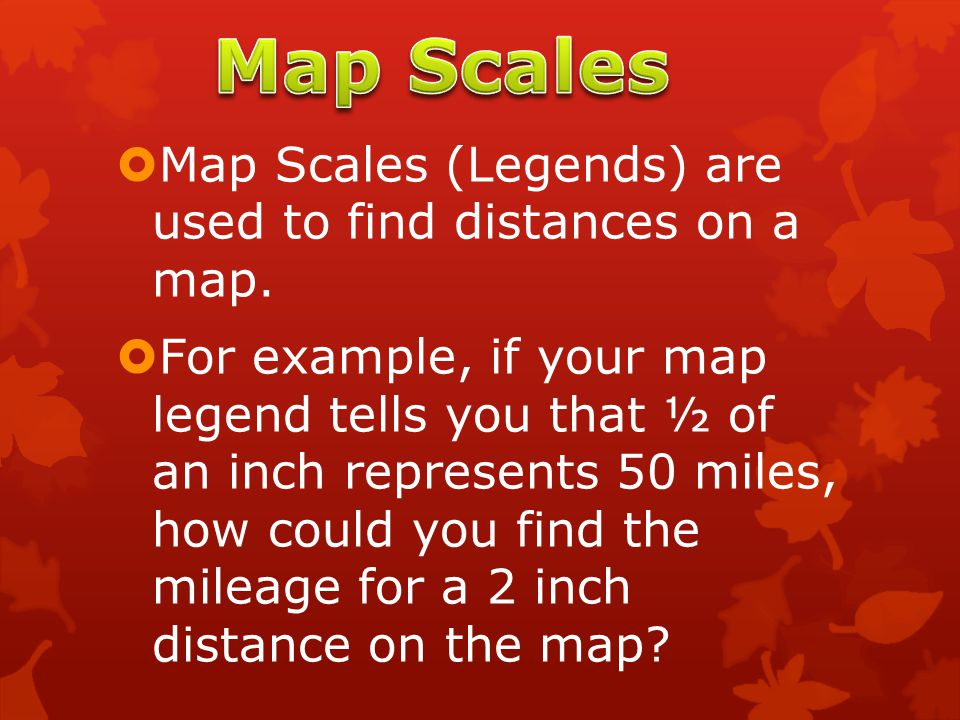 Map Scales Map Scales (Legends) are used to find distances on a map.