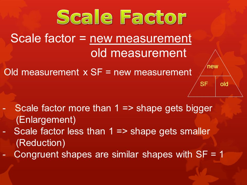 Scale Factor Scale factor = new measurement old measurement