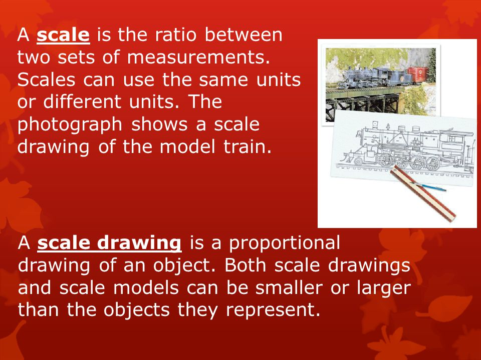 A scale is the ratio between two sets of measurements