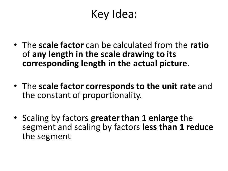 Key Idea: The scale factor can be calculated from the ratio of any length in the scale drawing to its corresponding length in the actual picture.
