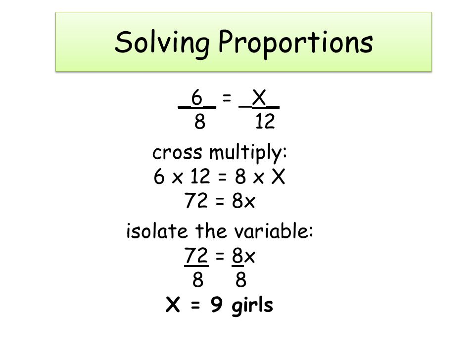 Solving Proportions _6_ = _X_ 8 12 cross multiply: 6 x 12 = 8 x X 72 = 8x isolate the variable: 8 8 X = 9 girls