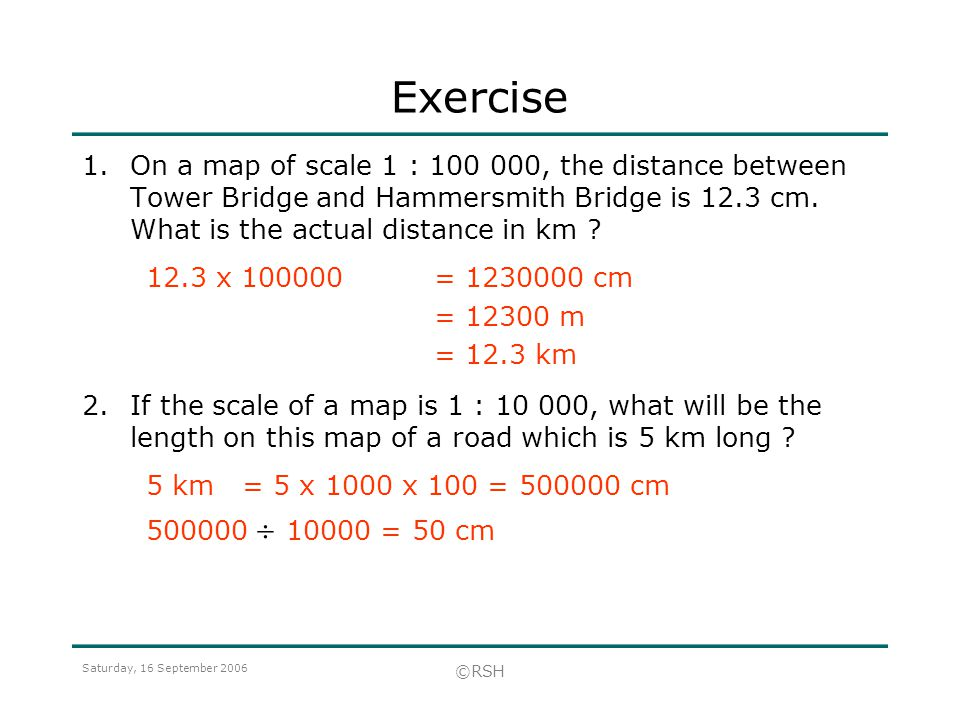 Exercise On a map of scale 1 : , the distance between Tower Bridge and Hammersmith Bridge is 12.3 cm. What is the actual distance in km