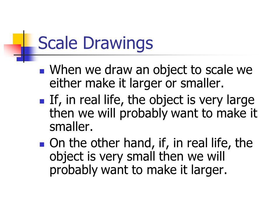 Scale Drawings When we draw an object to scale we either make it larger or smaller.