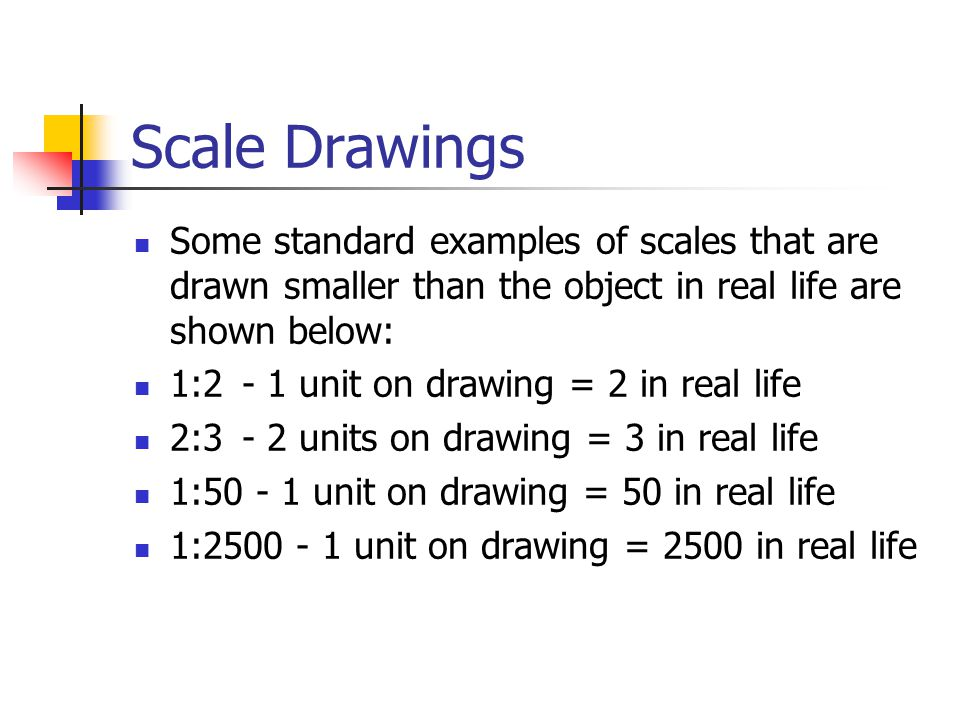 Scale Drawings Some standard examples of scales that are drawn smaller than the object in real life are shown below: