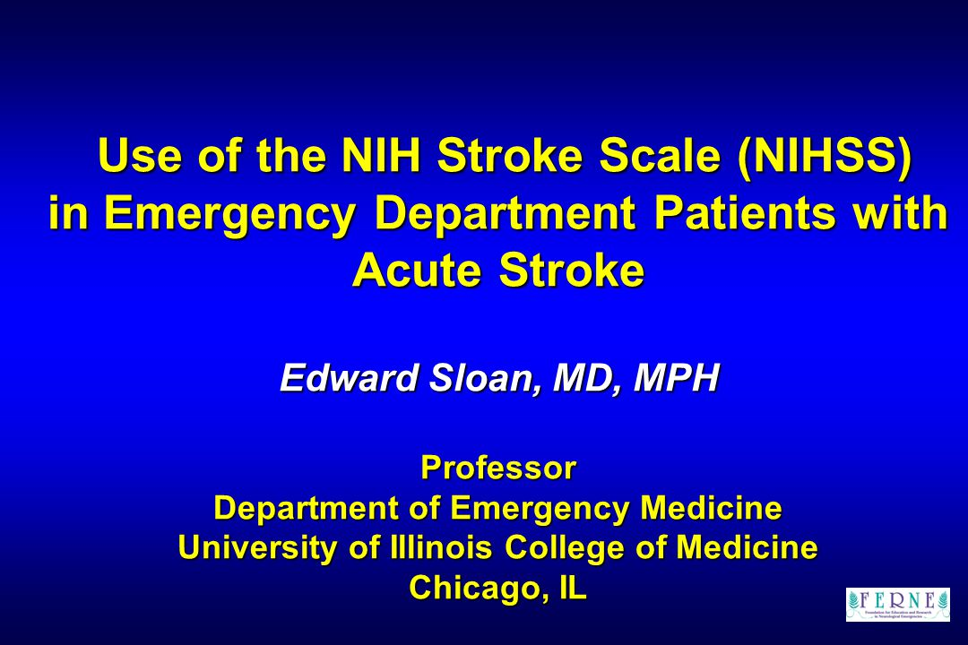 Use of the NIH Stroke Scale (NIHSS) in Emergency Department Patients with Acute Stroke Edward Sloan, MD, MPH Professor Department of Emergency Medicine University of Illinois College of Medicine Chicago, IL