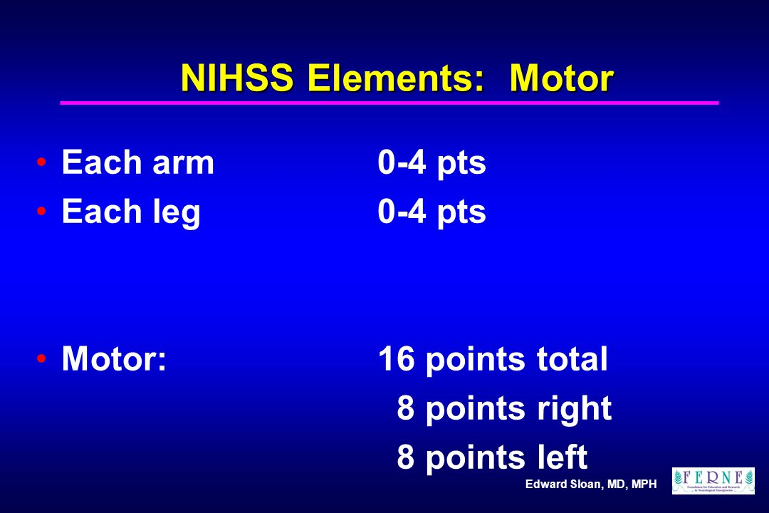NIHSS Elements: Motor Each arm 0-4 pts Each leg 0-4 pts