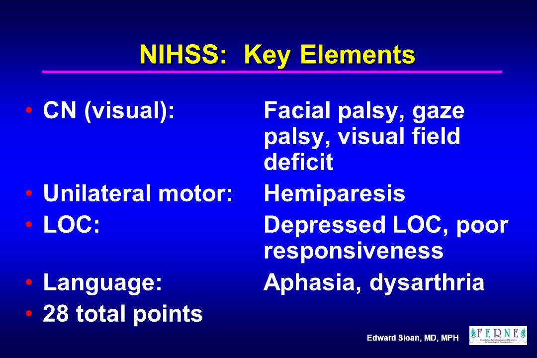 NIHSS: Key Elements CN (visual): Facial palsy, gaze palsy, visual field deficit. Unilateral motor: Hemiparesis.