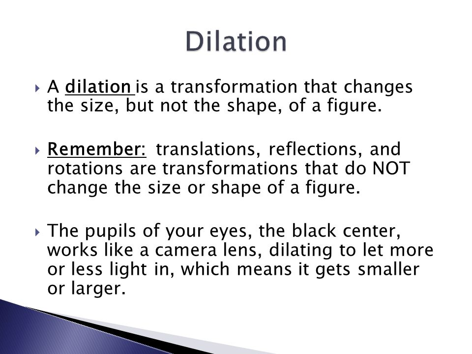 Dilation A dilation is a transformation that changes the size, but not the shape, of a figure.