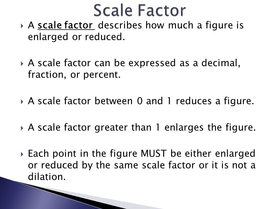 Scale Factor A scale factor describes how much a figure is enlarged or reduced.