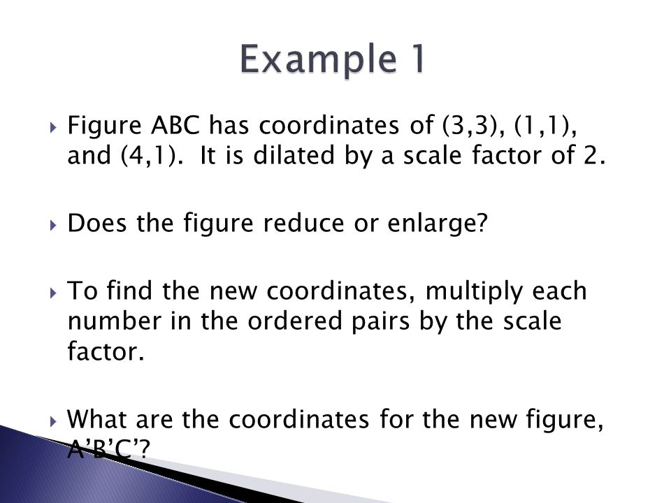 Example 1 Figure ABC has coordinates of (3,3), (1,1), and (4,1). It is dilated by a scale factor of 2.