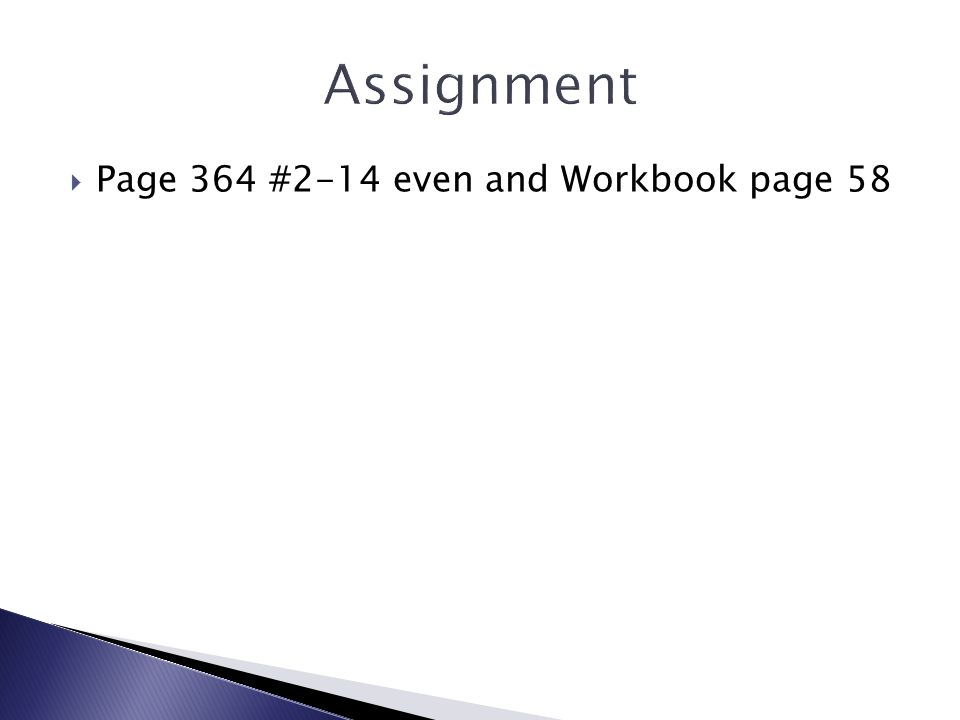 Assignment Page 364 #2-14 even and Workbook page 58
