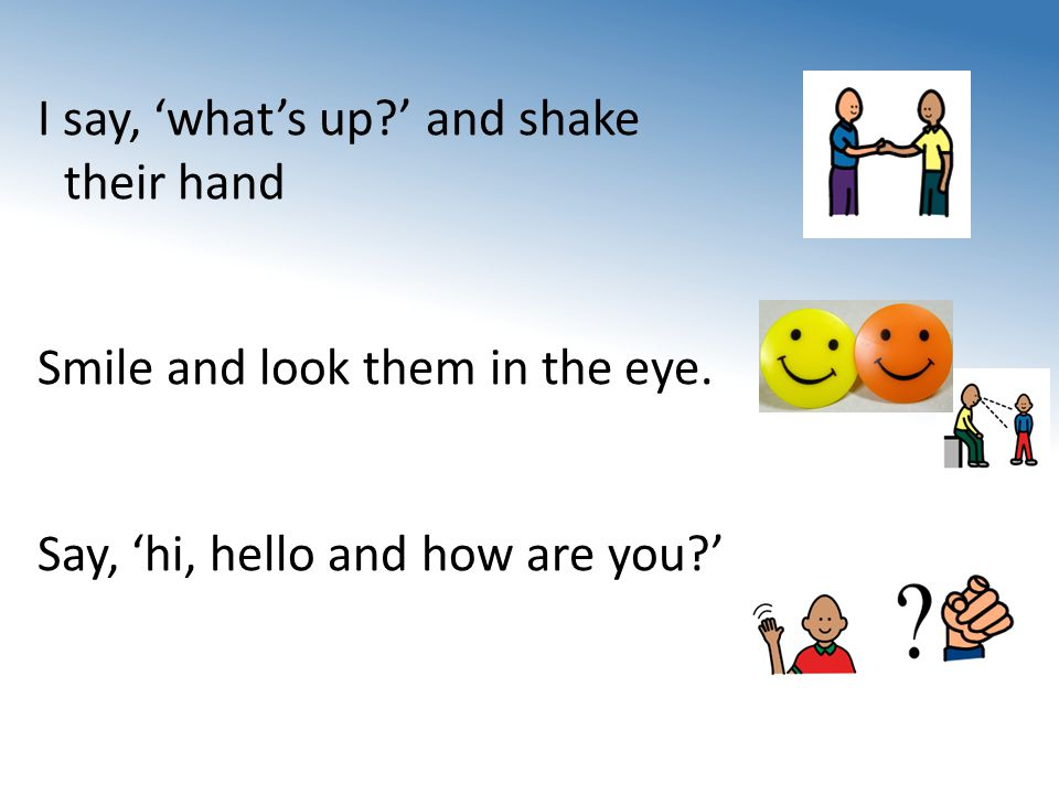 I say, 'what's up ' and shake their hand Smile and look them in the eye.