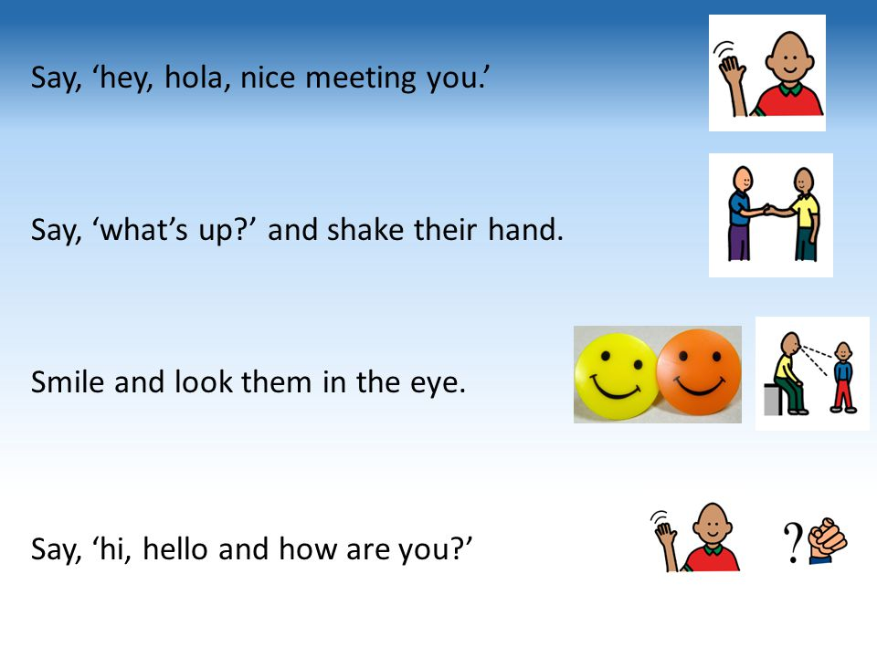 Say, 'hey, hola, nice meeting you. ' Say, 'what's up