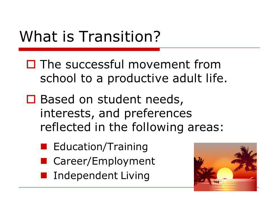 What is Transition The successful movement from school to a productive adult life.