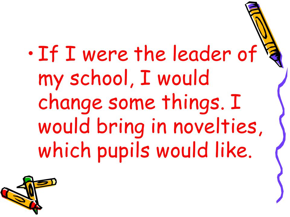 If I were the leader of my school, I would change some things