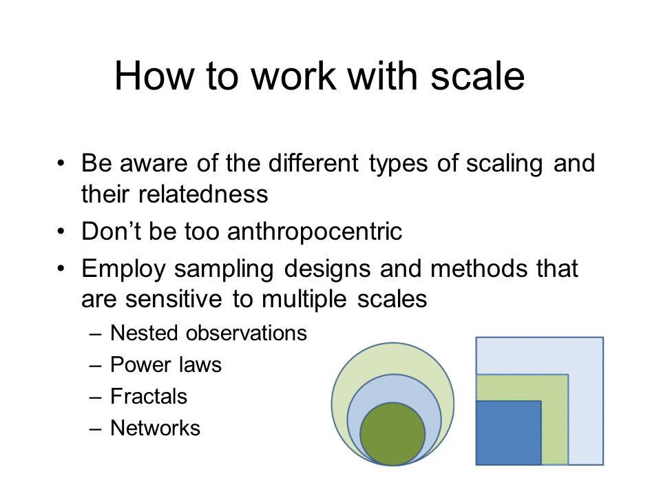 How to work with scale Be aware of the different types of scaling and their relatedness. Don't be too anthropocentric.