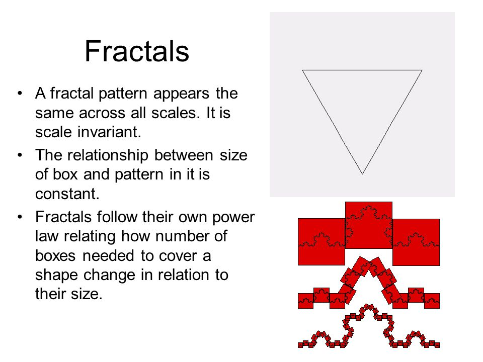 Fractals A fractal pattern appears the same across all scales. It is scale invariant.